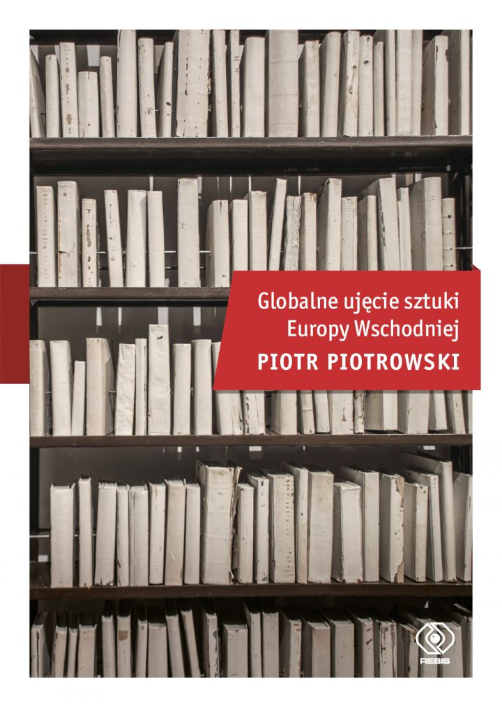 Piotr Piotrowski:<br>Globalne ujęcie sztuki<br>Europy Wschodniej<br>dyskusja wokół książki<br>16 maja 2019