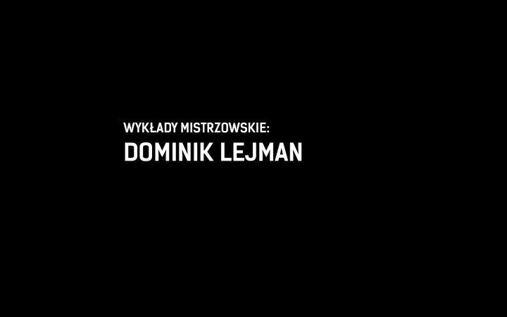WYKŁADY MISTRZOWSKIE:<BR/>DOMINIK LEJMAN